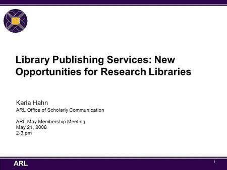 ARL 1 Library Publishing Services: New Opportunities for Research Libraries Karla Hahn ARL Office of Scholarly Communication ARL May Membership Meeting.