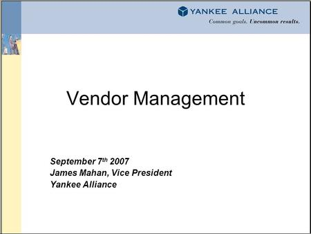 Vendor Management September 7 th 2007 James Mahan, Vice President Yankee Alliance.