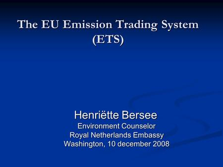 The EU Emission Trading System (ETS) Henriëtte Bersee Henriëtte Bersee Environment Counselor Environment Counselor Royal Netherlands Embassy Royal Netherlands.