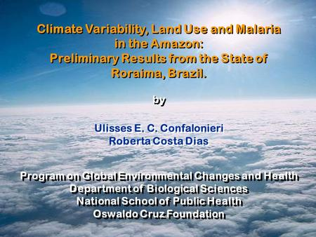 Ulisses E. C. Confalonieri Roberta Costa Dias Ulisses E. C. Confalonieri Roberta Costa Dias Climate Variability, Land Use and Malaria in the Amazon: Preliminary.
