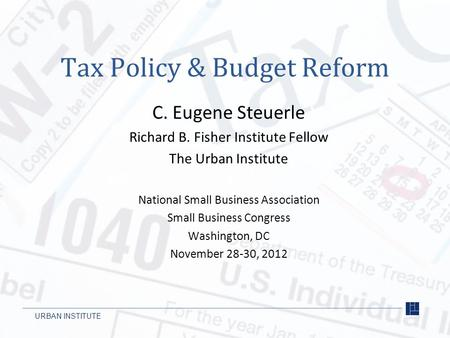 URBAN INSTITUTE Tax Policy & Budget Reform C. Eugene Steuerle Richard B. Fisher Institute Fellow The Urban Institute National Small Business Association.