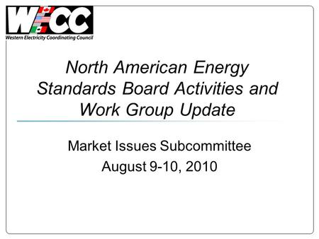 North American Energy Standards Board Activities and Work Group Update Market Issues Subcommittee August 9-10, 2010.