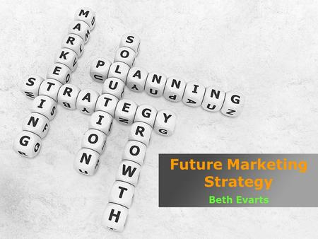 Future Marketing Strategy Beth Evarts. What is Marketing? ( Wikipedia ) Marketing is the process which creates communicates delivers the value to the.