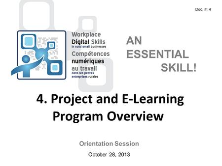 Orientation Session October 28, 2013 AN ESSENTIAL SKILL! 4. Project and E-Learning Program Overview Doc. #: 4.