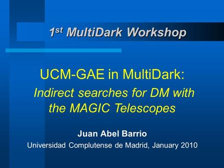 1 st MultiDark Workshop UCM-GAE in MultiDark: Indirect searches for DM with the MAGIC Telescopes Juan Abel Barrio Universidad Complutense de Madrid, January.