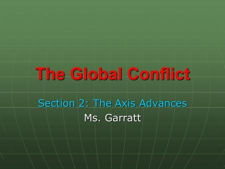 The Global Conflict Section 2: The Axis Advances Ms. Garratt.