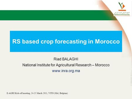 E-AGRI Kick-off meeting, 24-25 March 2011, VITO (Mol, Belgium) RS based crop forecasting in Morocco Riad BALAGHI National Institute for Agricultural Research.