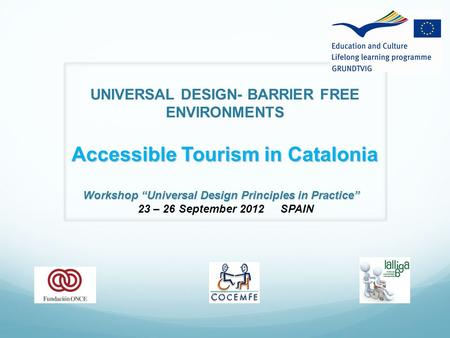 "UNIVERSAL DESIGN- BARRIER FREE ENVIRONMENTS Accessible Tourism in Catalonia Workshop ""Universal Design Principles in Practice"" 23 – 26 September 2012 SPAIN."