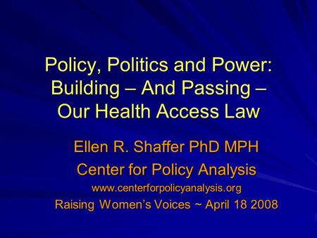 Policy, Politics and Power: Building – And Passing – Our Health Access Law Ellen R. Shaffer PhD MPH Center for Policy Analysis www.centerforpolicyanalysis.org.