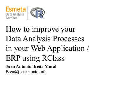 How to improve your Data Analysis Processes in your Web Application / ERP using RClass Juan Antonio Breña Moral
