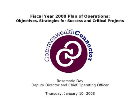Rosemarie Day Deputy Director and Chief Operating Officer Thursday, January 10, 2008 Fiscal Year 2008 Plan of Operations: Objectives, Strategies for Success.