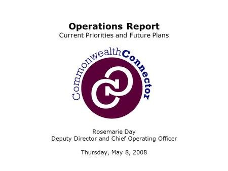 Rosemarie Day Deputy Director and Chief Operating Officer Thursday, May 8, 2008 Operations Report Current Priorities and Future Plans.