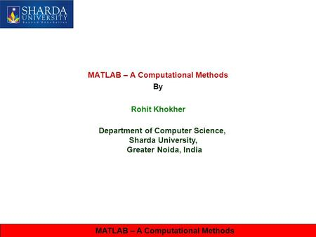MATLAB – A Computational Methods By Rohit Khokher Department of Computer Science, Sharda University, Greater Noida, India MATLAB – A Computational Methods.