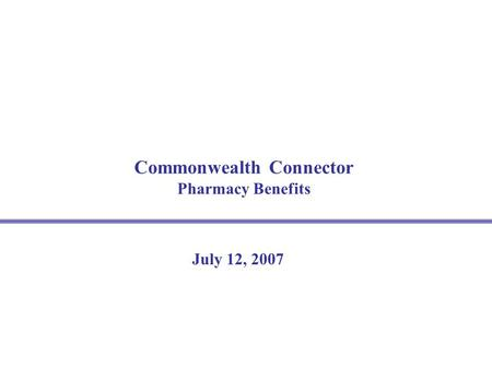 Commonwealth Connector Pharmacy Benefits July 12, 2007.