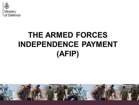 THE ARMED FORCES INDEPENDENCE PAYMENT (AFIP). AFIP – A brief introduction  The Ministry of Defence (MOD), in conjunction with the Department for Work.