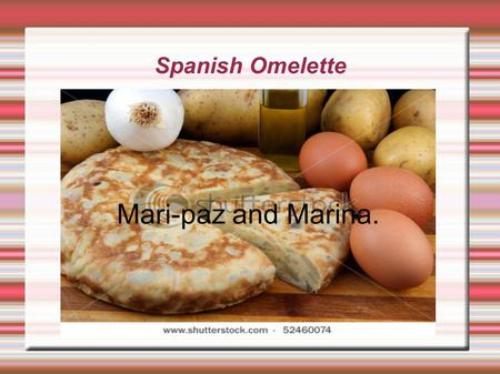 Spanish Omelette Mari-paz and Marina.. Ingredients  6-7 medium peeled potatoes.  1 whole yellow onion.  2-3 cups of olive oil for the frying pan. 