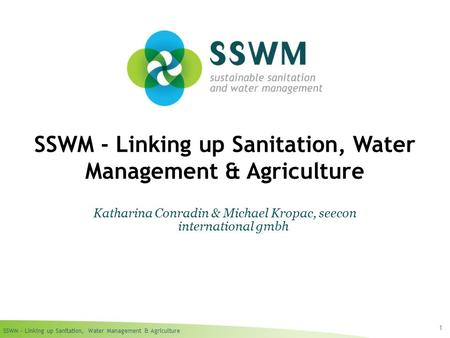 SSWM – Linking up Sanitation, Water Management & Agriculture 1 SSWM - Linking up Sanitation, Water Management & Agriculture Katharina Conradin & Michael.