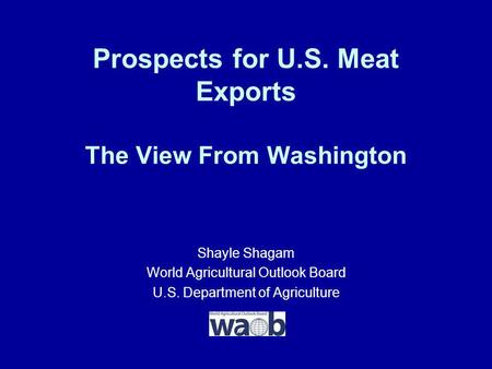 Prospects for U.S. Meat Exports The View From Washington Shayle Shagam World Agricultural Outlook Board U.S. Department of Agriculture.
