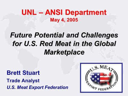 Brett Stuart Trade Analyst U.S. Meat Export Federation Future Potential and Challenges for U.S. Red Meat in the Global Marketplace UNL – ANSI Department.