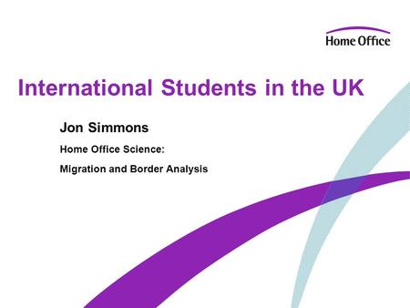 International Students in the UK Jon Simmons Home Office Science: Migration and Border Analysis.