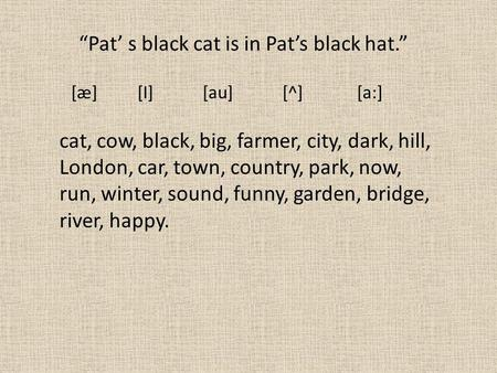 "[æ] [I] [au] [^] [a:] ""Pat' s black cat is in Pat's black hat."" cat, cow, black, big, farmer, city, dark, hill, London, car, town, country, park, now,"