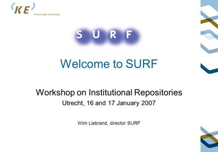 Welcome to SURF Workshop on Institutional Repositories Utrecht, 16 and 17 January 2007 Wim Liebrand, director SURF.