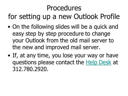 Procedures for setting up a new Outlook Profile On the following slides will be a quick and easy step by step procedure to change your Outlook from the.