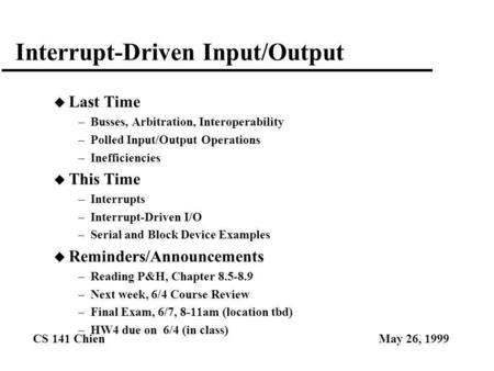 CS 141 ChienMay 26, 1999 Interrupt-Driven Input/Output u Last Time –Busses, Arbitration, Interoperability –Polled Input/Output Operations –Inefficiencies.