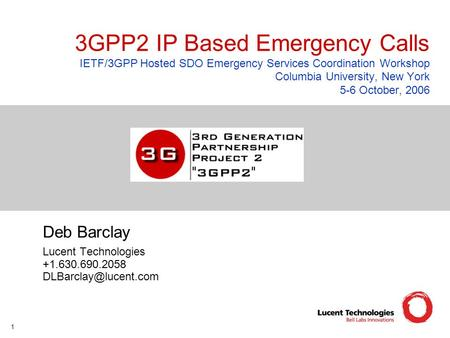 1 3GPP2 IP Based Emergency Calls IETF/3GPP Hosted SDO Emergency Services Coordination Workshop Columbia University, New York 5-6 October, 2006 Deb Barclay.