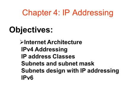 Objectives: Chapter 4: IP Addressing  Internet Architecture IPv4 Addressing IP address Classes Subnets and subnet mask Subnets design with IP addressing.