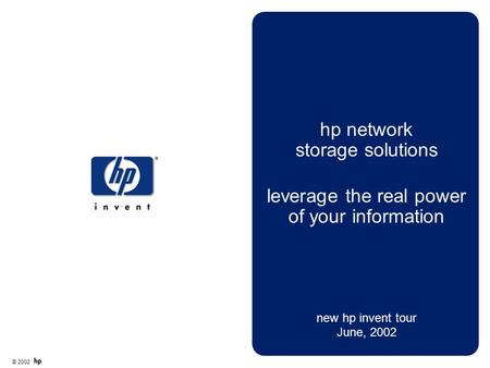 © 2002 hp network storage solutions leverage the real power of your information new hp invent tour June, 2002.