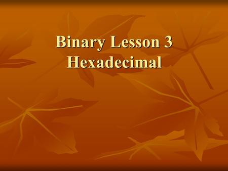 Binary Lesson 3 Hexadecimal. Counting to 15 Base Base Base 16 Base Base Base 16 Two Ten (Hex) Two Ten (Hex) 0 0 0 1000 8 8 0 0 0 1000 8 8 1 1 1 1001 9.