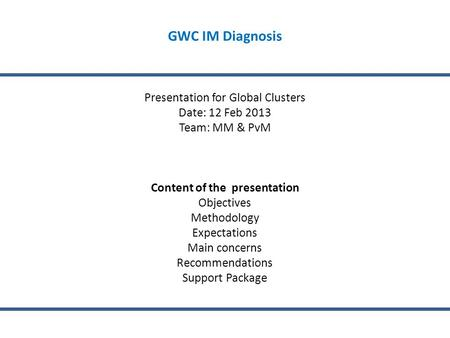 GWC IM Diagnosis Presentation for Global Clusters Date: 12 Feb 2013 Team: MM & PvM Content of the presentation Objectives Methodology Expectations Main.
