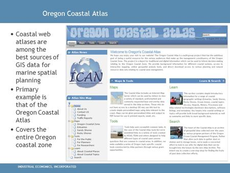 INDUSTRIAL ECONOMICS, INCORPORATED Oregon Coastal Atlas Coastal web atlases are among the best sources of GIS data for marine spatial planning Primary.