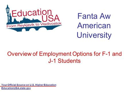 Your Official Source on U.S. Higher Education EducationUSA.state.gov Fanta Aw American University Overview of Employment Options for F-1 and J-1 Students.