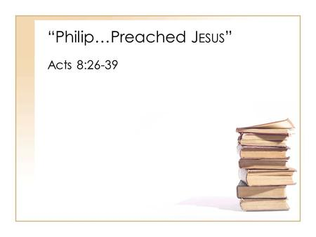 """Philip…Preached J ESUS "" Acts 8:26-39. ""Philip…Preached J ESUS "" I.The Work Of The H OLY S PIRIT In Conversion A.Acts 8:29 B.Acts 8:35 1.Romans 10:14,"