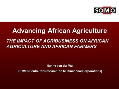 Sanne van der Wal SOMO (Centre for Research on Multinational Corporations)‏ Advancing African Agriculture THE IMPACT OF AGRIBUSINESS ON AFRICAN AGRICULTURE.
