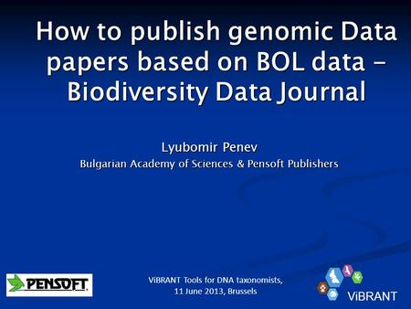 How to publish genomic Data papers based on BOL data - Biodiversity Data Journal Lyubomir Penev Bulgarian Academy of Sciences & Pensoft Publishers ViBRANT.