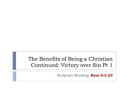 The Benefits of Being a Christian Continued: Victory over Sin Pt 1 Scripture Reading: Rom 6:3-23.