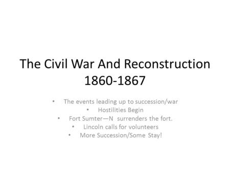 The Civil War And Reconstruction 1860-1867 The events leading up to succession/war Hostilities Begin Fort Sumter—N surrenders the fort. Lincoln calls for.