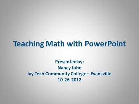 Teaching Math with PowerPoint Presented by: Nancy Jobe Ivy Tech Community College – Evansville 10-26-2012.