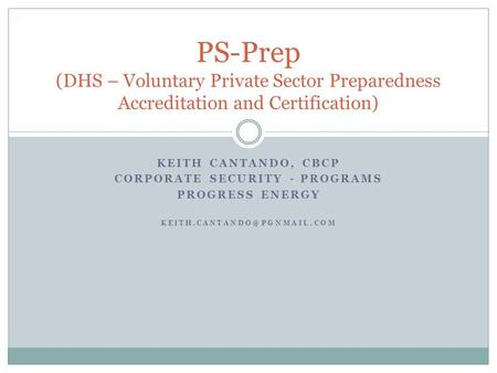 KEITH CANTANDO, CBCP CORPORATE SECURITY - PROGRAMS PROGRESS ENERGY PS-Prep (DHS – Voluntary Private Sector Preparedness Accreditation.