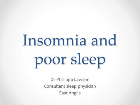 Insomnia and poor sleep Dr Phillippa Lawson Consultant sleep physician East Anglia.