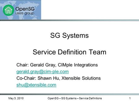 May 3, 2010OpenSG – SG Systems – Service Definitions1 Chair: Gerald Gray, CIMple Integrations Co-Chair: Shawn Hu, Xtensible Solutions.