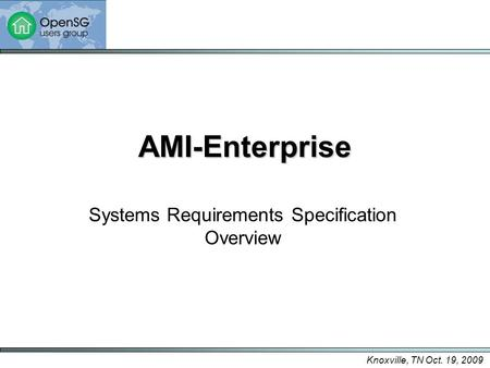 Knoxville, TN Oct. 19, 2009 AMI-Enterprise Systems Requirements Specification Overview.
