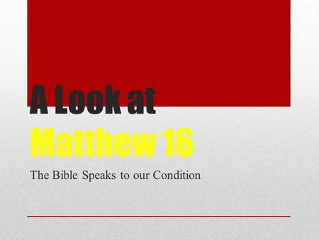 A Look at Matthew 16 The Bible Speaks to our Condition.