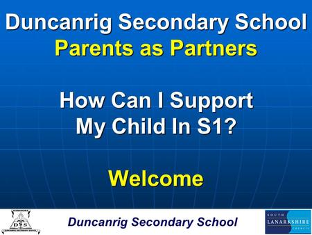 Duncanrig Secondary School Parents as Partners How Can I Support My Child In S1? Welcome.