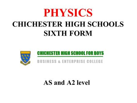 PHYSICS CHICHESTER HIGH SCHOOLS SIXTH FORM AS and A2 level.