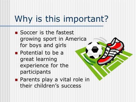 Why is this important? Soccer is the fastest growing sport in America for boys and girls Potential to be a great learning experience for the participants.