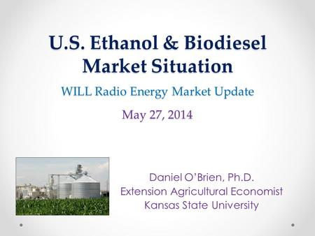 U.S. Ethanol & Biodiesel Market Situation WILL Radio Energy Market Update May 27, 2014 Daniel O'Brien, Ph.D. Extension Agricultural Economist Kansas State.